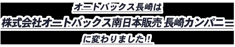 オートバックス長崎は株式会社オートバックス南日本販売 長崎カンパニーに変わりました!